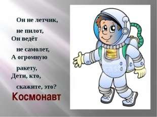 Он не летчик, не пилот, Он ведёт не самолет, А огромную ракету, Дети, кто, с