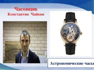 Часовщик Константин Чайкин Астрономические часы