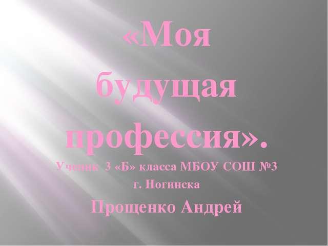 «Моя будущая профессия». Ученик 3 «Б» класса МБОУ СОШ №3 г. Ногинска Прощенко...