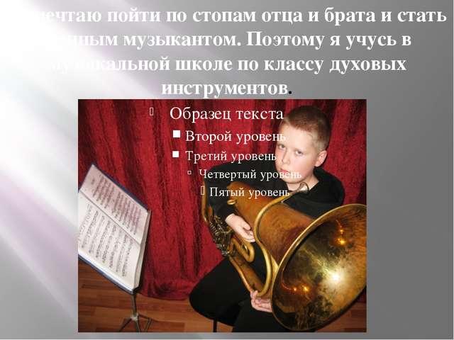 Я мечтаю пойти по стопам отца и брата и стать военным музыкантом. Поэтому я у...