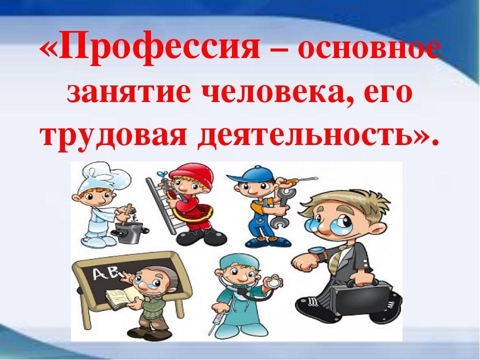 «Профессия – основное занятие человека, его трудовая деятельность».