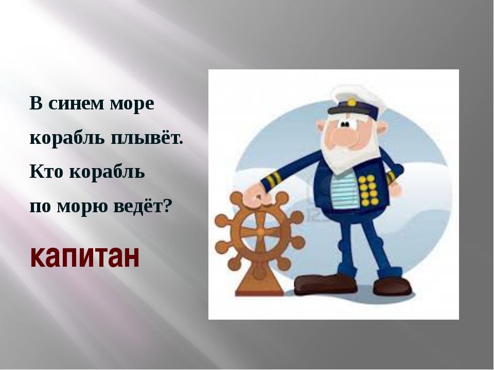 В синем море корабль плывёт. Кто корабль по морю ведёт? капитан