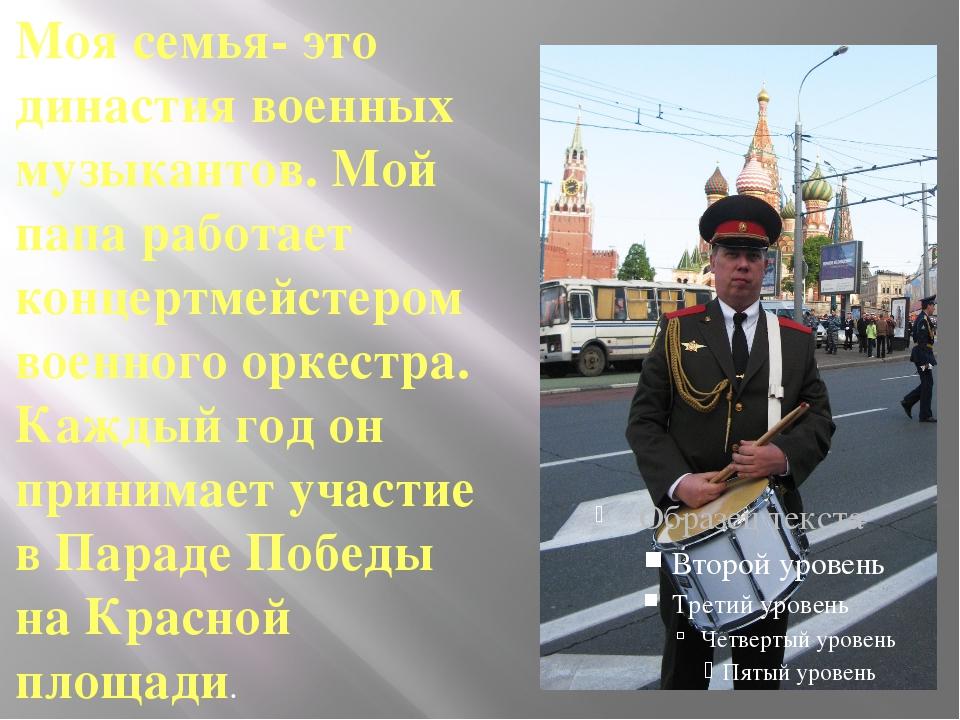 Моя семья- это династия военных музыкантов. Мой папа работает концертмейстер...