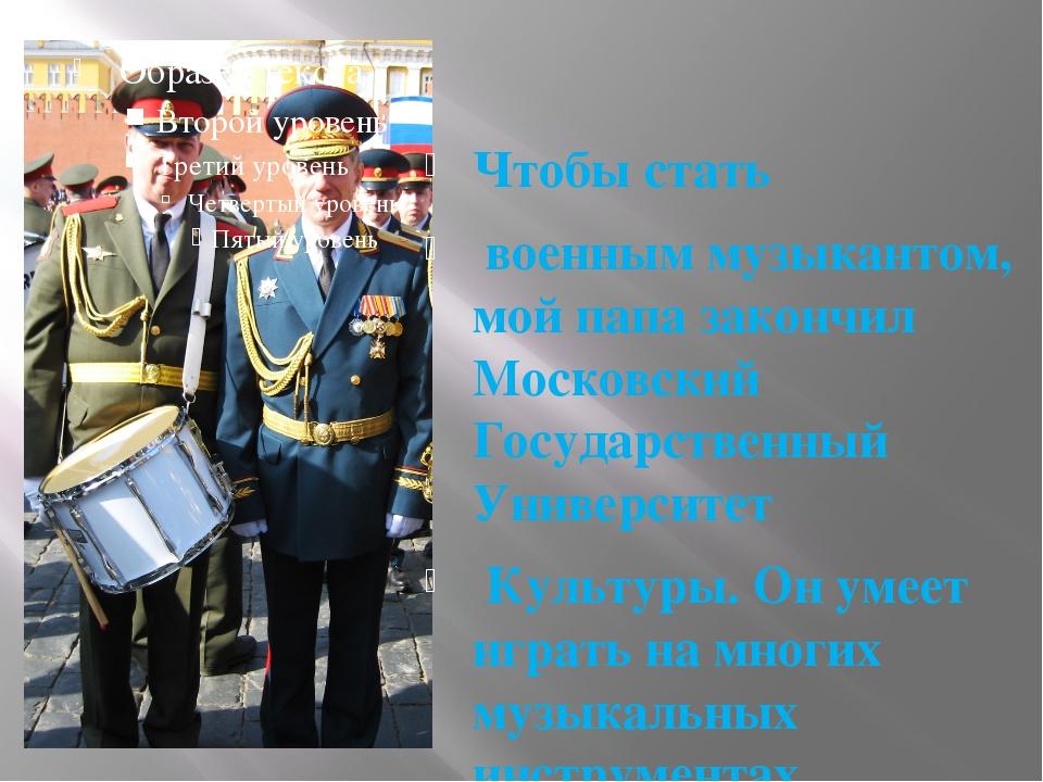 , Чтобы стать военным музыкантом, мой папа закончил Московский Государственны...
