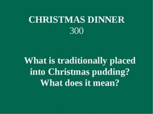 CHRISTMAS DINNER 300 What is traditionally placed into Christmas pudding? Wha