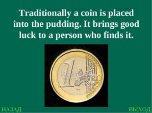 НАЗАД ВЫХОД Traditionally a coin is placed into the pudding. It brings good l
