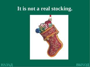 НАЗАД ВЫХОД It is not a real stocking.