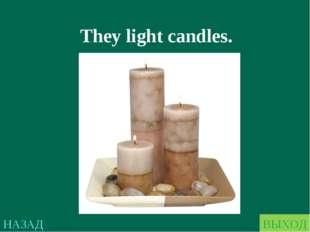 НАЗАД ВЫХОД They light candles.
