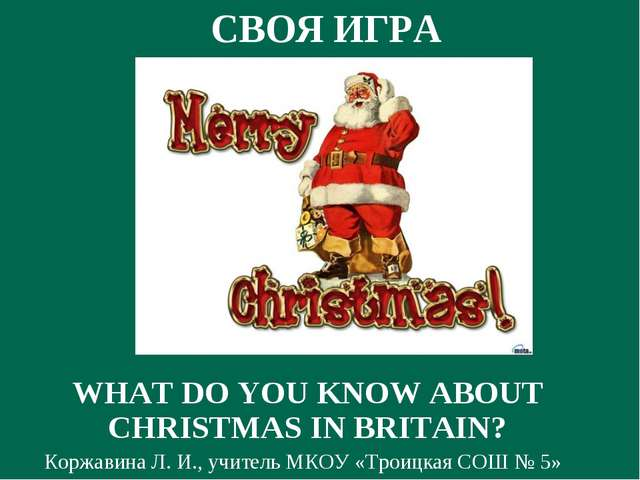 СВОЯ ИГРА WHAT DO YOU KNOW ABOUT CHRISTMAS IN BRITAIN? Коржавина Л. И., учите...
