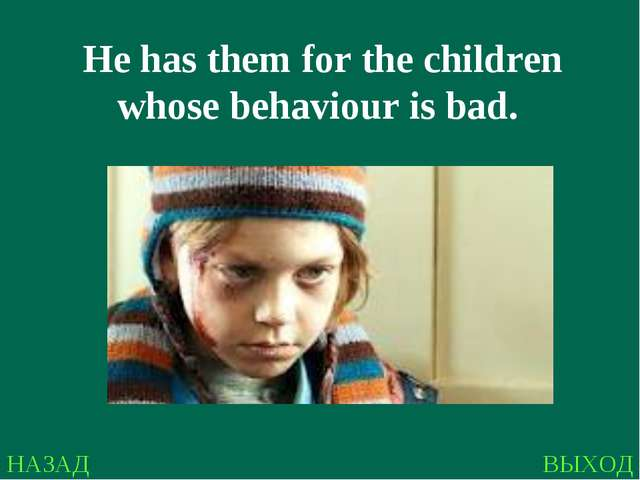 НАЗАД ВЫХОД He has them for the children whose behaviour is bad.