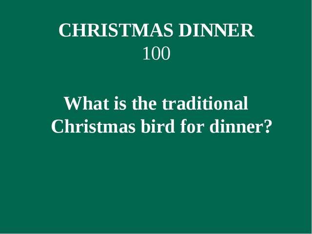 CHRISTMAS DINNER 100 What is the traditional Christmas bird for dinner?