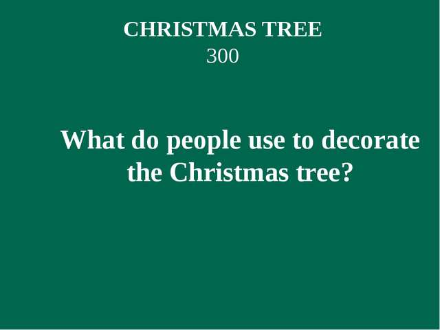 CHRISTMAS TREE 300 What do people use to decorate the Christmas tree?