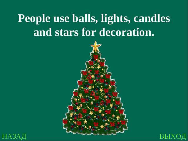 НАЗАД ВЫХОД People use balls, lights, candles and stars for decoration.