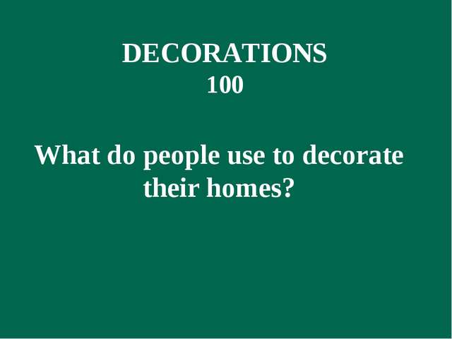 DECORATIONS 100 What do people use to decorate their homes?