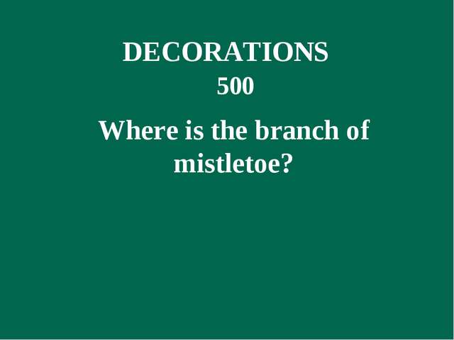 500 Where is the branch of mistletoe? DECORATIONS