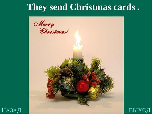 НАЗАД ВЫХОД They send Christmas cards .