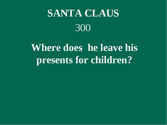 SANTA CLAUS 300 Where does he leave his presents for children?