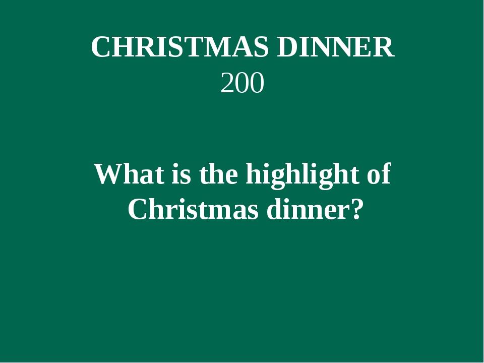 CHRISTMAS DINNER 200 What is the highlight of Christmas dinner?