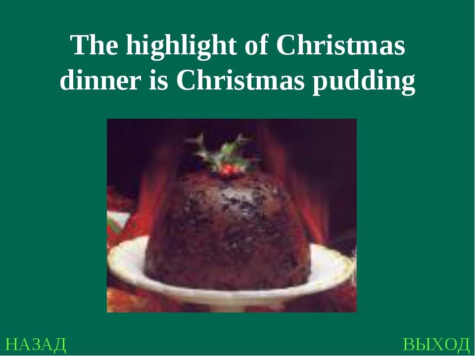 НАЗАД ВЫХОД The highlight of Christmas dinner is Christmas pudding