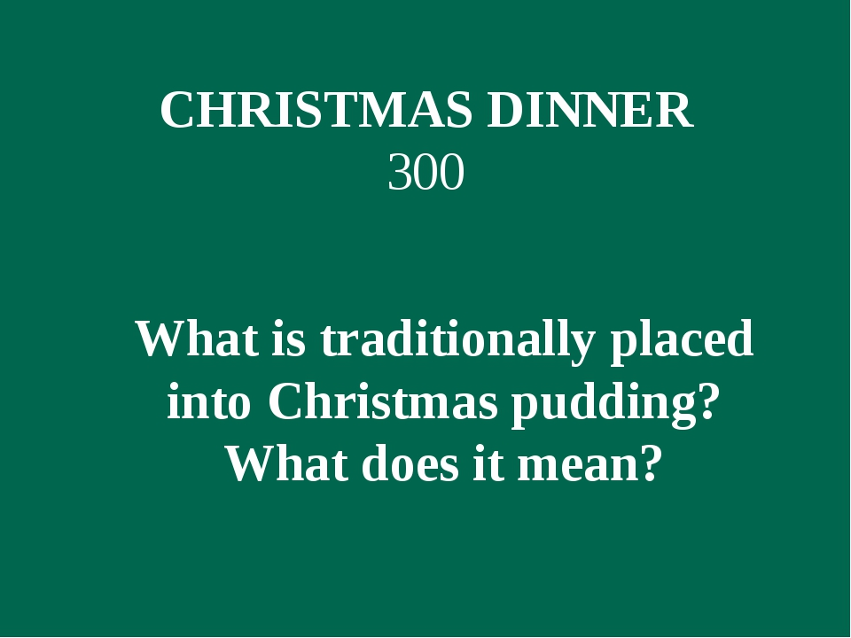 CHRISTMAS DINNER 300 What is traditionally placed into Christmas pudding? Wha...