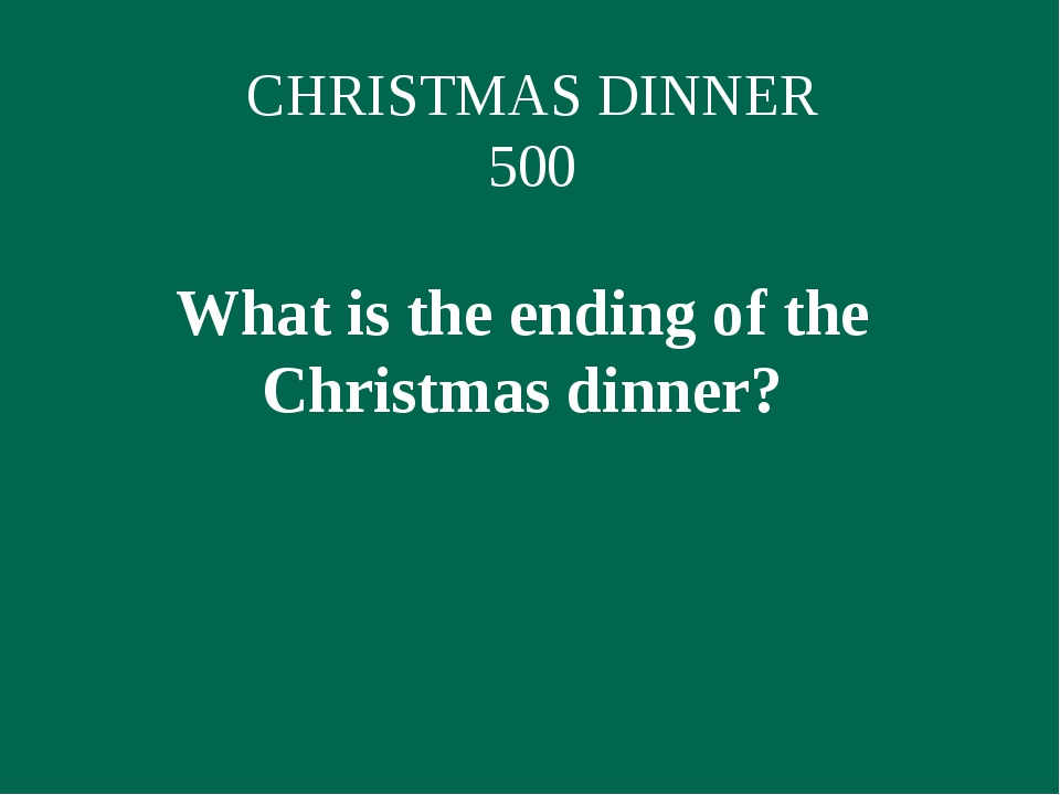CHRISTMAS DINNER 500 What is the ending of the Christmas dinner?
