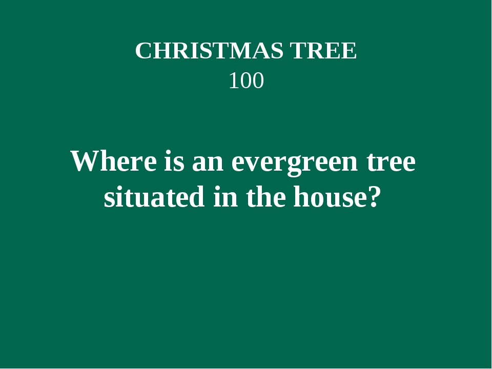 CHRISTMAS TREE 100 Where is an evergreen tree situated in the house?