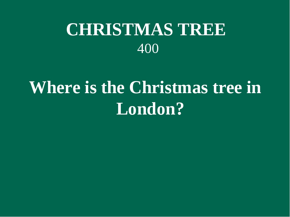 CHRISTMAS TREE 400 Where is the Christmas tree in London?