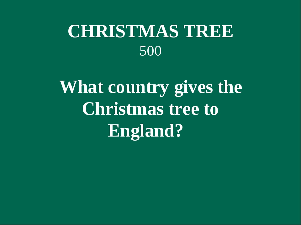 CHRISTMAS TREE 500 What country gives the Christmas tree to England?