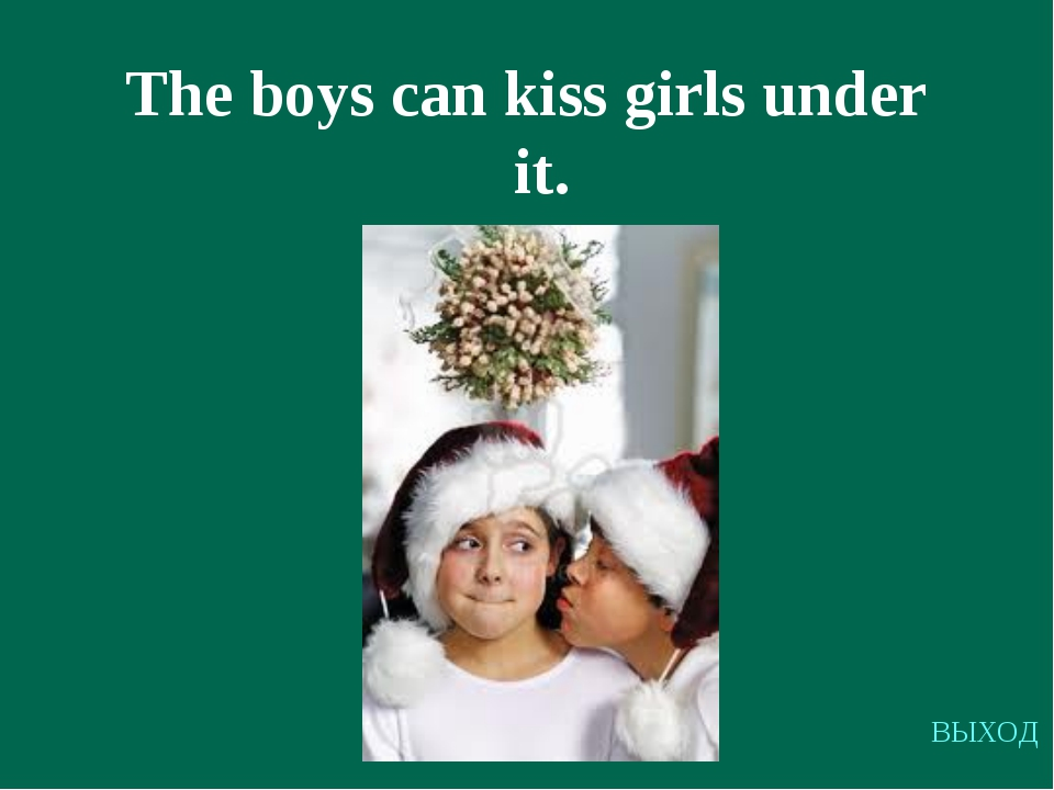 The boys can kiss girls under it. ВЫХОД