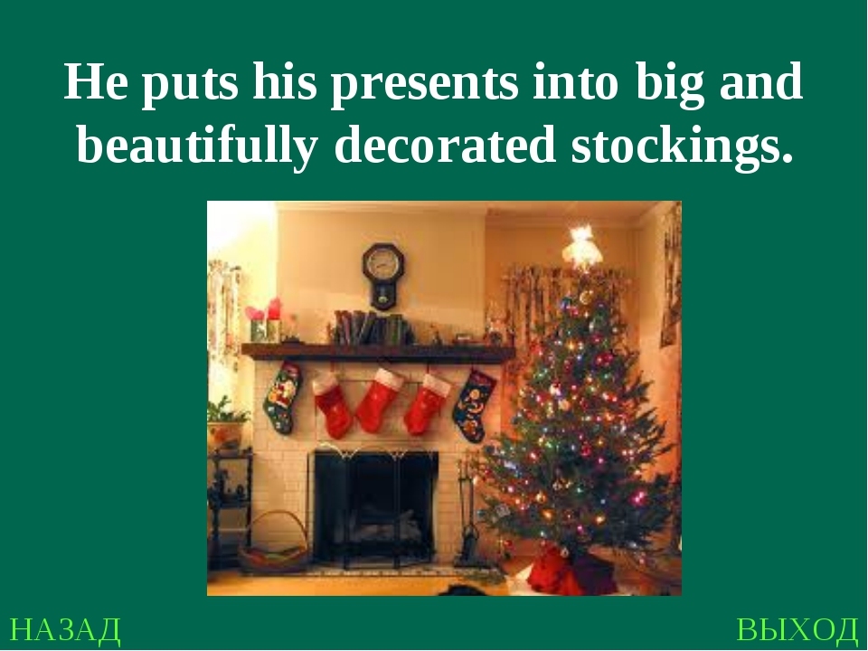 НАЗАД ВЫХОД He puts his presents into big and beautifully decorated stockings.