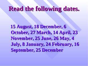 Read the following dates. 15 August, 18 December, 6 October, 27 March, 14 Apr