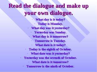 Read the dialogue and make up your own dialogue. What day is it today? Today