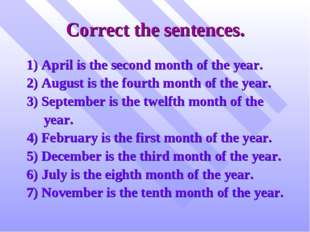 Correct the sentences. 1) April is the second month of the year. 2) August is