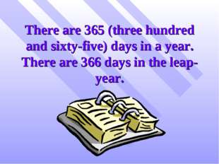 There are 365 (three hundred and sixty-five) days in a year. There are 366 da