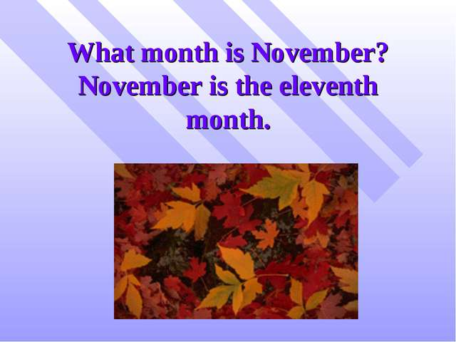 What month is November? November is the eleventh month.