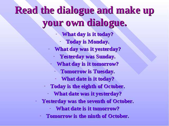 Read the dialogue and make up your own dialogue. What day is it today? Today...