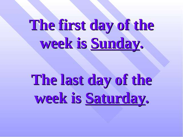 The first day of the week is Sunday. The last day of the week is Saturday.