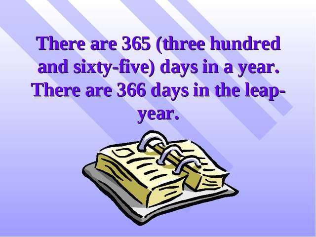 There are 365 (three hundred and sixty-five) days in a year. There are 366 da...