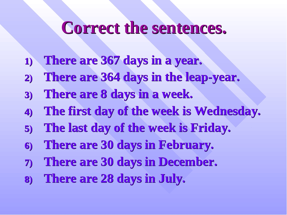 Correct the sentences. There are 367 days in a year. There are 364 days in th...