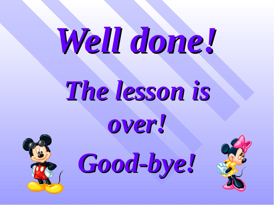 Well done! The lesson is over! Good-bye!