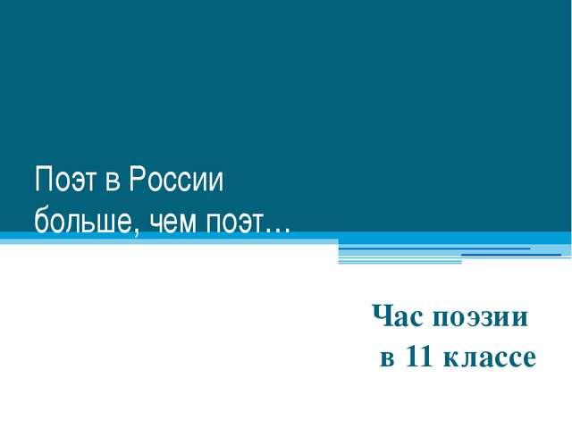 Поэт в России больше, чем поэт… Час поэзии в 11 классе