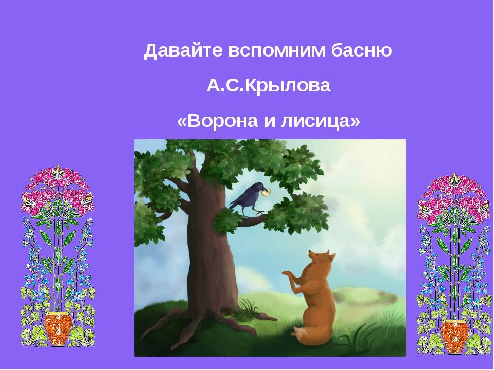 Давайте вспомним басню А.С.Крылова «Ворона и лисица»