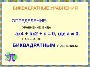 БИКВАДРАТНЫЕ УРАВНЕНИЯ ОПРЕДЕЛЕНИЕ: УРАВНЕНИЕ ВИДА ах4 + bx2 + c = 0, где а 