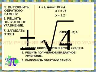 5. ВЫПОЛНИТЬ ОБРАТНУЮ ЗАМЕНУ. t = 4, значит Х2 = 4 6. РЕШИТЬ ПОЛУЧЕННОЕ УРАВН