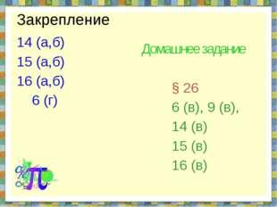 Закрепление 14 (а,б) 15 (а,б) 16 (а,б) 6 (г) Домашнее задание § 26 6 (в), 9 (