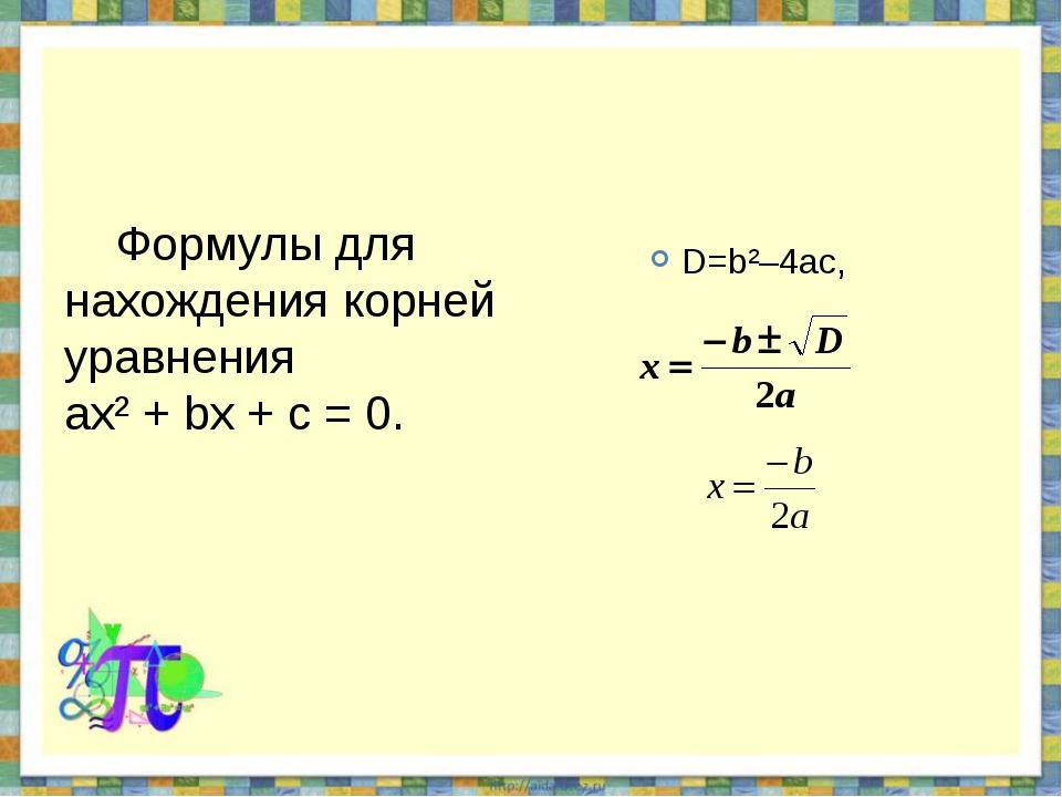 Формулы для нахождения корней уравнения ах² + bх + с = 0. D=b²–4ac,