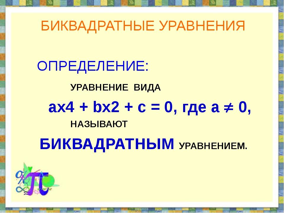 БИКВАДРАТНЫЕ УРАВНЕНИЯ ОПРЕДЕЛЕНИЕ: УРАВНЕНИЕ ВИДА ах4 + bx2 + c = 0, где а ...