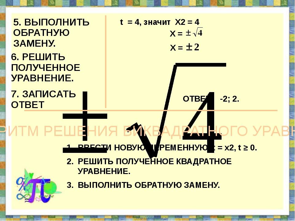 5. ВЫПОЛНИТЬ ОБРАТНУЮ ЗАМЕНУ. t = 4, значит Х2 = 4 6. РЕШИТЬ ПОЛУЧЕННОЕ УРАВН...