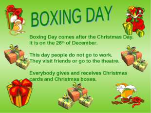Boxing Day comes after the Christmas Day. It is on the 26th of December. This