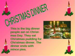 This is the big dinner people eat on Christ- mas Day. They eat Christmas pudd